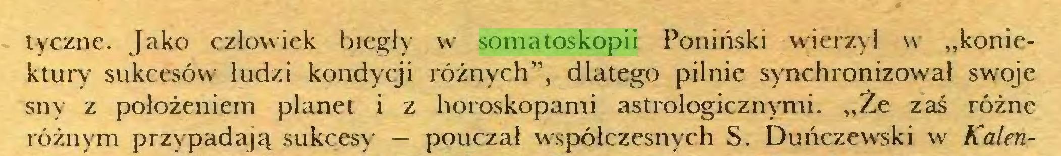 """(...) tyczne. Jako człowiek biegły w somatoskopii Poniński wierzył w """"koniektury sukcesów ludzi kondycji różnych"""", dlatego pilnie synchronizował swoje sny z położeniem planet i z horoskopami astrologicznymi. """"Że zaś różne różnym przypadają sukcesy — pouczał współczesnych S. Duńczewski w Kalen..."""