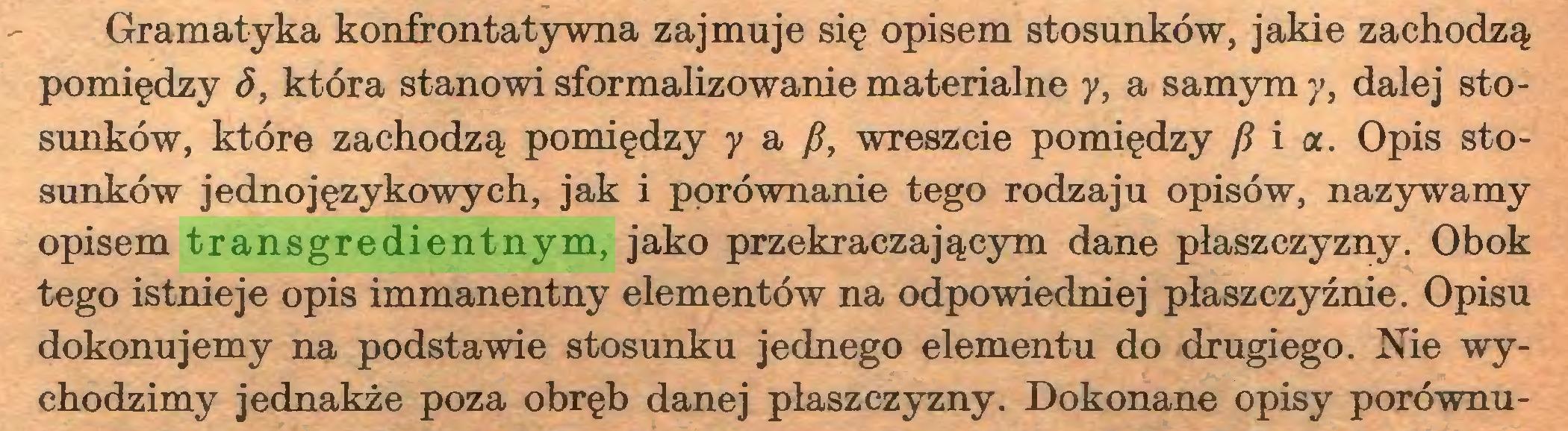 (...) Gramatyka konfrontatywna zajmuje się opisem stosunków, jakie zachodzą pomiędzy S, która stanowi sformalizowanie materialne y, a samym y, dalej stosunków, które zachodzą pomiędzy y a fi, wreszcie pomiędzy fi i a. Opis stosunków jedno językowych, jak i porównanie tego rodzaju opisów, nazywamy opisem transgredientnym, jako przekraczającym dane płaszczyzny. Obok tego istnieje opis immanentny elementów na odpowiedniej płaszczyźnie. Opisu dokonujemy na podstawie stosunku jednego elementu do drugiego. Nie wychodzimy jednakże poza obręb danej płaszczyzny. Dokonane opisy porównu...