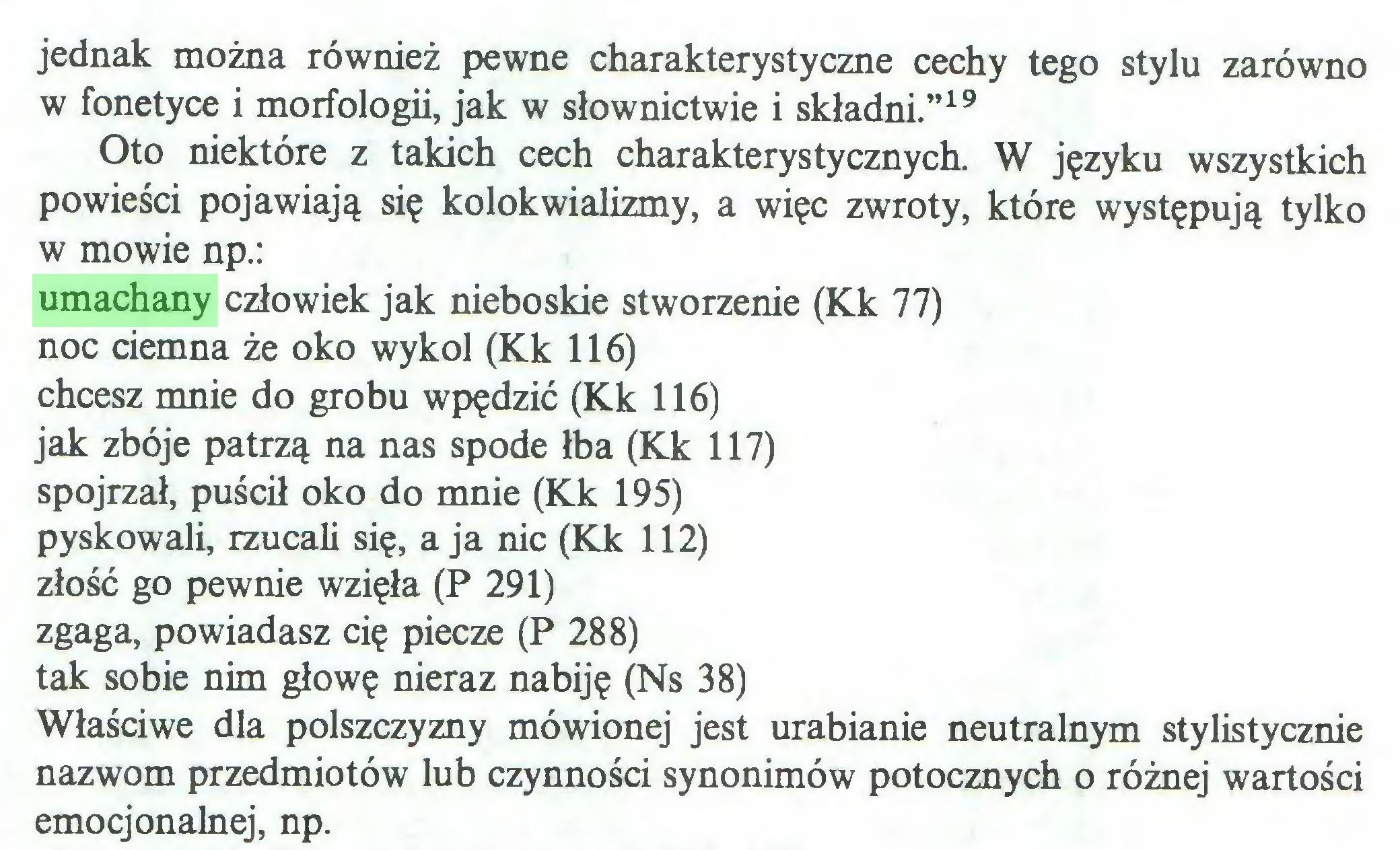 """(...) jednak można również pewne charakterystyczne cechy tego stylu zarówno w fonetyce i morfologii, jak w słownictwie i składni.""""19 Oto niektóre z takich cech charakterystycznych. W języku wszystkich powieści pojawiają się kolokwializmy, a więc zwroty, które występują tylko w mowie np.: umachany człowiek jak nieboskie stworzenie (Kk 77) noc ciemna że oko wykol (Kk 116) chcesz mnie do grobu wpędzić (Kk 116) jak zbóje patrzą na nas spode łba (Kk 117) spojrzał, puścił oko do mnie (Kk 195) pyskowali, rzucali się, a ja nic (Kk 112) złość go pewnie wzięła (P 291) zgaga, powiadasz cię piecze (P 288) tak sobie nim głowę nieraz nabiję (Ns 38) Właściwe dla polszczyzny mówionej jest urabianie neutralnym stylistycznie nazwom przedmiotów lub czynności synonimów potocznych o różnej wartości emocjonalnej, np..."""