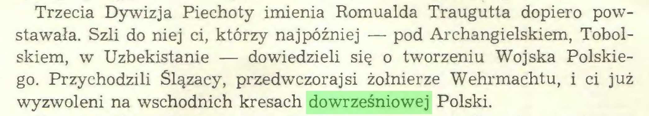 (...) Trzecia Dywizja Piechoty imienia Romualda Traugutta dopiero powstawała. Szli do niej ci, którzy najpóźniej — pod Archangielskiem, Tobolskiem, w Uzbekistanie — dowiedzieli się o tworzeniu Wojska Polskiego. Przychodzili Ślązacy, przedwczorajsi żołnierze Wehrmachtu, i ci już wyzwoleni na wschodnich kresach dowrześniowej Polski...