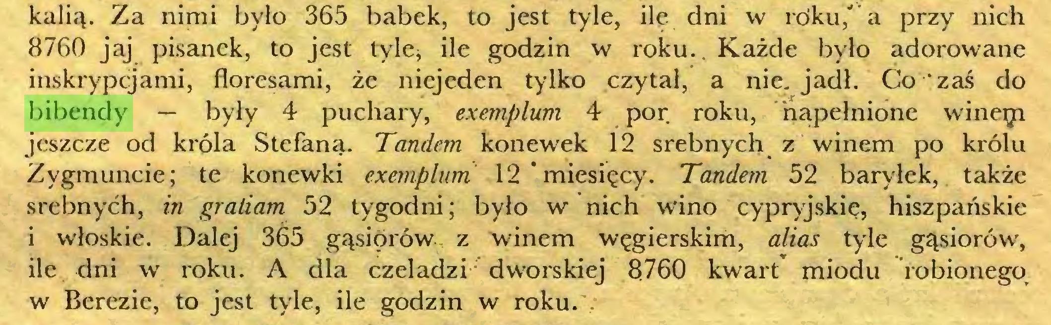 (...) kalią. Za nimi było 365 babek, to jest tyle, ile dni w roku,' a przy nich 8760 jaj pisanek, to jest tyle* ile godzin w roku.. Każde było adorowane inskrypcjami, floresami, że niejeden tylko czytał, a nie. jadł. Co zaś do bibendy — były 4 puchary, exemplum 4 por roku, napełnione wineęi jeszcze od króla Stefana. Tandem konewek 12 srebnych z winem po królu Zygmuncie; te konewki exemplum 12 miesięcy. Tandem 52 baryłek, także srebnych, in graliam 52 tygodni; było w nich wino cypryjskie, hiszpańskie i włoskie. Dalej 365 gąsiorów z winem węgierskim, alias tyle gąsiorów, ile dni w roku. A dla czeladzi dworskiej 8760 kwart miodu robionego w Berezie, to jest tyle, ile godzin w roku...