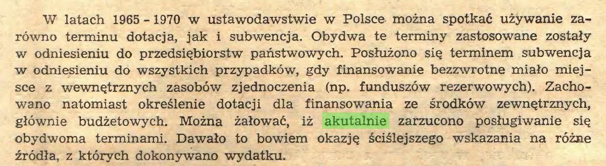 (...) W latach 1965 -1970 w ustawodawstwie w Polsce można spotkać używanie zarówno terminu dotacja, jak i subwencja. Obydwa te terminy zastosowane zostały w odniesieniu do przedsiębiorstw państwowych. Posłużono się terminem subwencja w odniesieniu do wszystkich przypadków, gdy finansowanie bezzwrotne miało miejsce z wewnętrznych zasobów zjednoczenia (np. funduszów rezerwowych). Zachowano natomiast określenie dotacji dla finansowania ze środków zewnętrznych, głównie budżetowych. Można żałować, iż akutalnie zarzucono posługiwanie się obydwoma terminami. Dawało to bowiem okazję ściślejszego wskazania na różne źródła, z których dokonywano wydatku...
