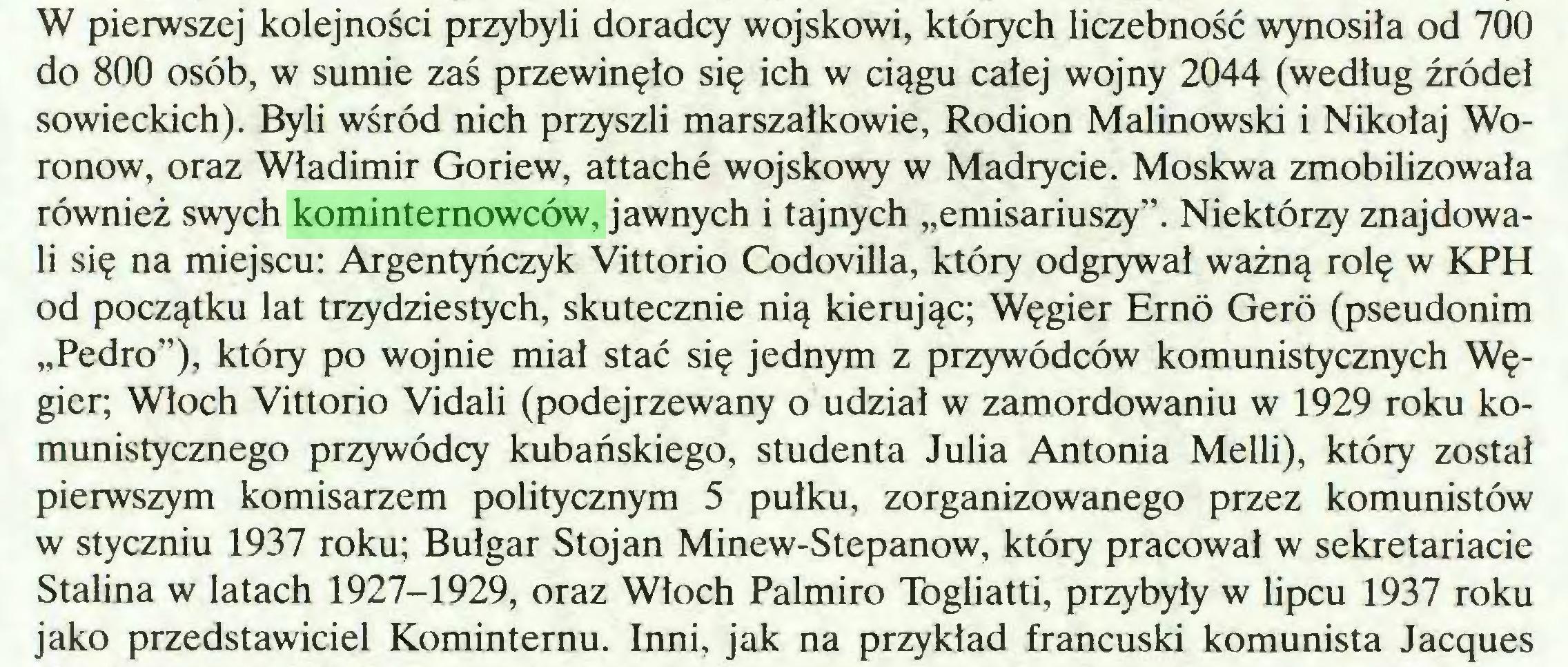 """(...) W pierwszej kolejności przybyli doradcy wojskowi, których liczebność wynosiła od 700 do 800 osób, w sumie zaś przewinęło się ich w ciągu całej wojny 2044 (według źródeł sowieckich). Byli wśród nich przyszli marszałkowie, Rodion Malinowski i Nikołaj Woronow, oraz Władimir Goriew, attache wojskowy w Madrycie. Moskwa zmobilizowała również swych kominternowców, jawnych i tajnych """"emisariuszy"""". Niektórzy znajdowali się na miejscu: Argentyńczyk Vittorio Codovilla, który odgrywał ważną rolę w KPH od początku lat trzydziestych, skutecznie nią kierując; Węgier Erno Gero (pseudonim """"Pedro""""), który po wojnie miał stać się jednym z przywódców komunistycznych Węgier; Włoch Vittorio Vidali (podejrzewany o udział w zamordowaniu w 1929 roku komunistycznego przywódcy kubańskiego, studenta Julia Antonia Melli), który został pierwszym komisarzem politycznym 5 pułku, zorganizowanego przez komunistów w styczniu 1937 roku; Bułgar Stojan Minew-Stepanow, który pracował w sekretariacie Stalina w latach 1927-1929, oraz Włoch Palmiro Togliatti, przybyły w lipcu 1937 roku jako przedstawiciel Kominternu. Inni, jak na przykład francuski komunista Jacques..."""