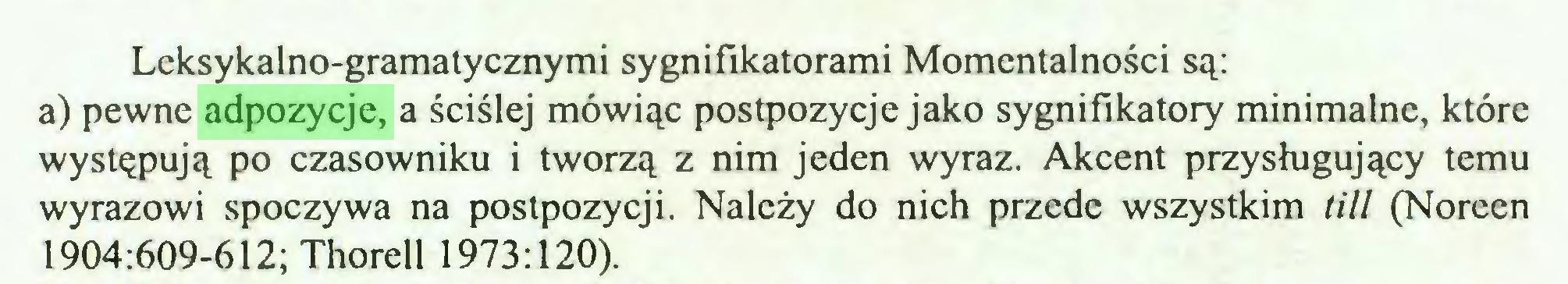 (...) Lcksykalno-gramatycznymi sygnifikatorami Momentalności są: a) pewne adpozycje, a ściślej mówiąc postpozycje jako sygnifikatory minimalne, które występują po czasowniku i tworzą z nim jeden wyraz. Akcent przysługujący temu wyrazowi spoczywa na postpozycji. Należy do nich przede wszystkim till (Noreen 1904:609-612; Thorell 1973:120)...