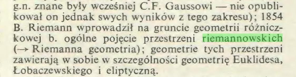 (...) g.n. znane były wcześniej C.F. Gaussowi — nie opublikował on jednak swych wyników z tego zakresu); 1854 B. Riemann wprowadził na gruncie geometrii różniczkowej b. ogólne pojęcie przestrzeni riemannowskich (—»•Riemanna geometria); geometrie tych przestrzeni zawierają w sobie w szczególności geometrię Euklidesa, Łobaczewskiego i eliptyczną...