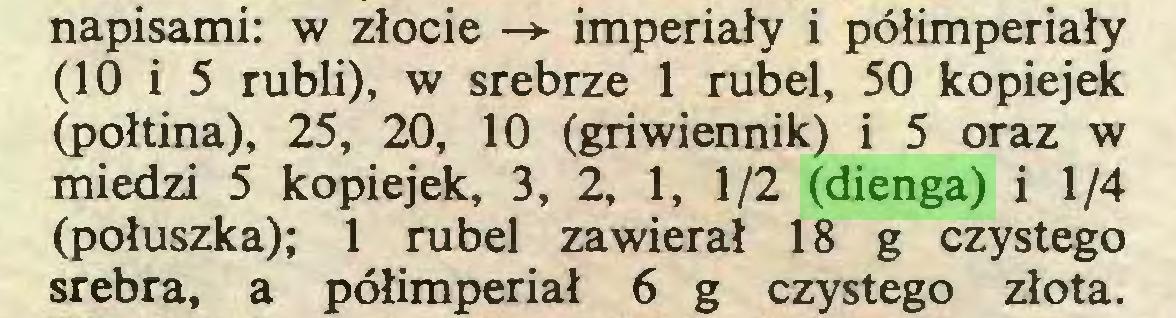 (...) napisami: w złocie -> imperiały i półimperiały (10 i 5 rubli), w srebrze 1 rubel, 50 kopiejek (połtina), 25, 20, 10 (griwiennik) i 5 oraz w miedzi 5 kopiejek, 3, 2, 1, 1/2 (dienga) i 1/4 (połuszka); 1 rubel zawierał 18 g czystego srebra, a półimperiał 6 g czystego złota...