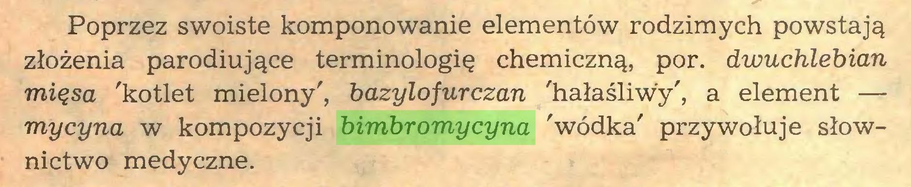 (...) Poprzez swoiste komponowanie elementów rodzimych powstają złożenia parodiujące terminologię chemiczną, por. dwuchlebian mięsa 'kotlet mielony', bazylojurczan 'hałaśliwy', a element — my cyna w kompozycji bimbromycyna 'wódka' przywołuje słownictwo medyczne...