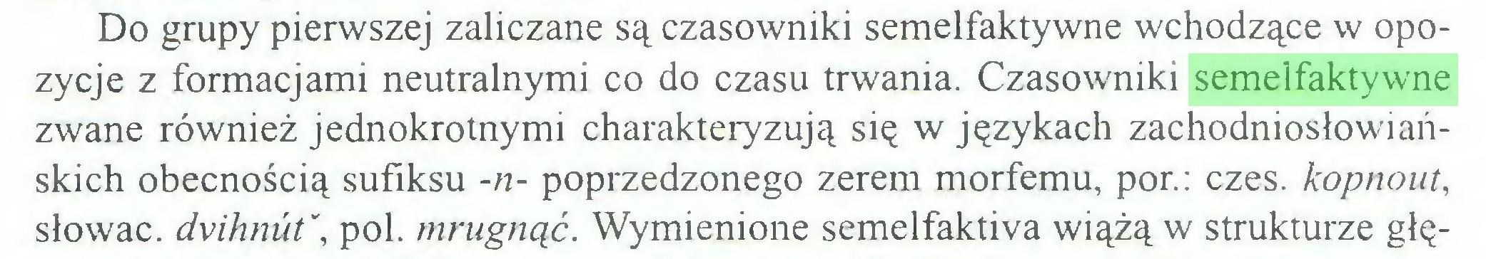 (...) Do grupy pierwszej zaliczane są czasowniki semelfaktywne wchodzące w opozycje z formacjami neutralnymi co do czasu trwania. Czasowniki semelfaktywne zwane również jednokrotnymi charakteryzują się w językach zachodniosłowiańskich obecnością sufiksu -n- poprzedzonego zerem morfemu, por.: czes. kopnout, słowac. dvihnut\ poi. mrugnąć. Wymienione semelfaktiva wiążą w strukturze głę...