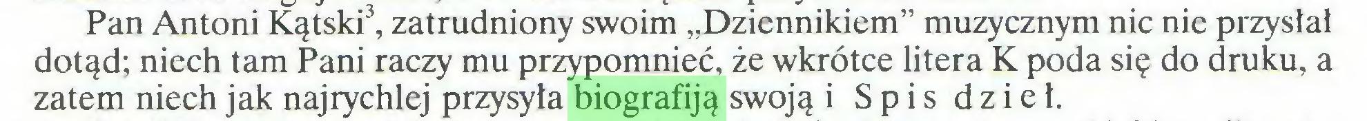 """(...) Pan Antoni Kątski3, zatrudniony swoim """"Dziennikiem"""" muzycznym nic nie przysłał dotąd; niech tam Pani raczy mu przypomnieć, że wkrótce litera K poda się do druku, a zatem niech jak najrychlej przysyła biografiją swoją i Spis dzieł..."""