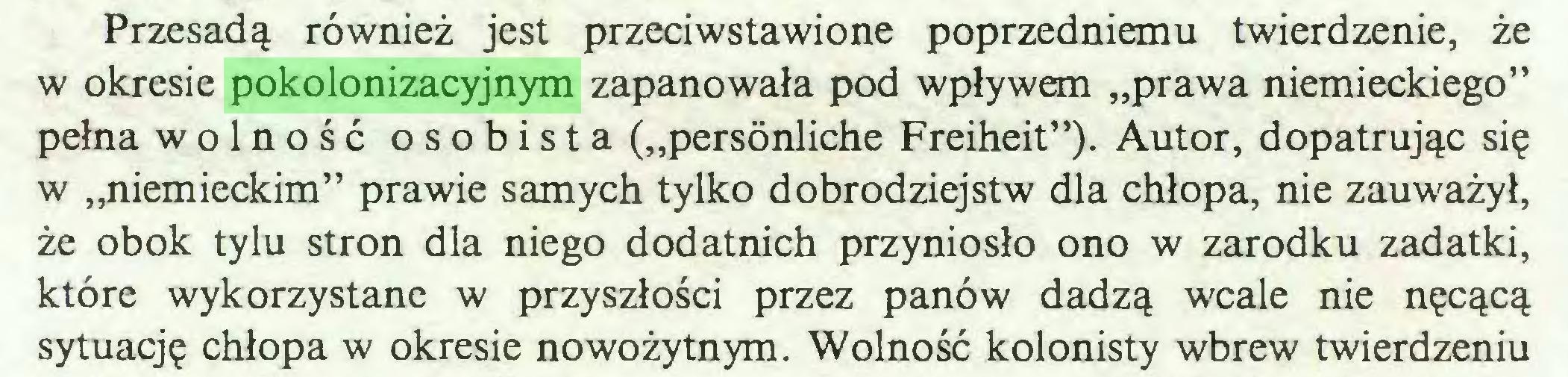 """(...) Przesadą również jest przeciwstawione poprzedniemu twierdzenie, że w okresie pokolonizacyjnym zapanowała pod wpływem """"prawa niemieckiego"""" pełna wolność osobista (""""persönliche Freiheit""""). Autor, dopatrując się w """"niemieckim"""" prawie samych tylko dobrodziejstw dla chłopa, nie zauważył, że obok tylu stron dla niego dodatnich przyniosło ono w zarodku zadatki, które wykorzystane w przyszłości przez panów dadzą wcale nie nęcącą sytuację chłopa w okresie nowożytnym. Wolność kolonisty wbrew twierdzeniu..."""
