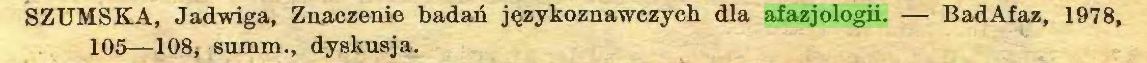 (...) SZUMSKA, Jadwiga, Znaczenie badań językoznawczych dla afazjologii. — BadAfaz, 1978, 105—108* summ., dyskusja...