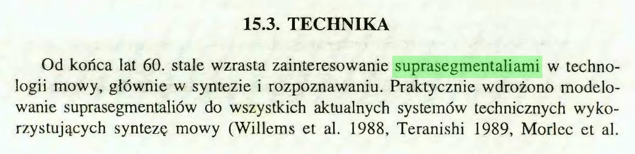 (...) 15.3. TECHNIKA Od końca lat 60. stale wzrasta zainteresowanie suprasegmentaliami w technologii mowy, głównie w syntezie i rozpoznawaniu. Praktycznie wdrożono modelowanie suprasegmentaliów do wszystkich aktualnych systemów technicznych wykorzystujących syntezę mowy (Willems et al. 1988, Teranishi 1989, Morlec et al...