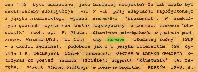 (...) owo -et było odczuwane jako bardziej swojskie? Że tak mogło być wskazywałaby substytucja -ic >• -ik przy adaptacji zapożyczonego z języka niemieckiego wyrazu Raubschutz 'kłusownik', W niektórych gwarach wyraz ten został zapożyczony w postaci raubszic 'kłusownik' (zob. np. F, Pluta, Słownictwo Dzierży sławie w powiecie prudnickim, Wrocław 1973 , s. 135) czy rabszyc 'złodziej leśny' (SGP - z okolic Będzina), podobnie jak i w języku literackim (SW cytuje z K. Tetmajera formę raubszyc). Jednak w innych gwarach otrzymał on postać raubsik (ściślej: ro^psik) 'kłusownik' (A. Zaręba, Słownik Starych Siołkowjc w powiecie opolskim, Kraków 1960, s...