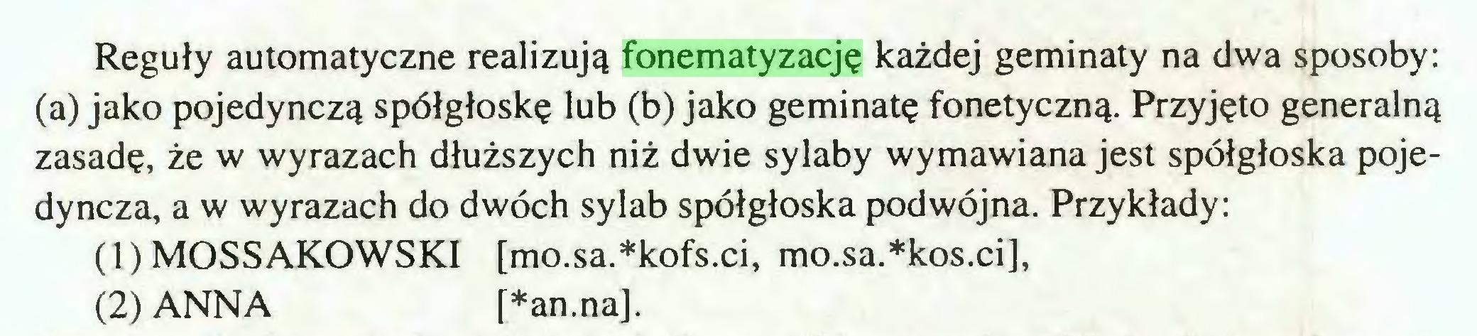 (...) Reguły automatyczne realizują fonematyzację każdej geminaty na dwa sposoby: (a) jako pojedynczą spółgłoskę lub (b) jako geminatę fonetyczną. Przyjęto generalną zasadę, że w wyrazach dłuższych niż dwie sylaby wymawiana jest spółgłoska pojedyncza, a w wyrazach do dwóch sylab spółgłoska podwójna. Przykłady: (1) MOSSAKOWSKI [mo.sa.*kofs.ci, mo.sa.*kos.ci], (2) ANNA [*an.na]...