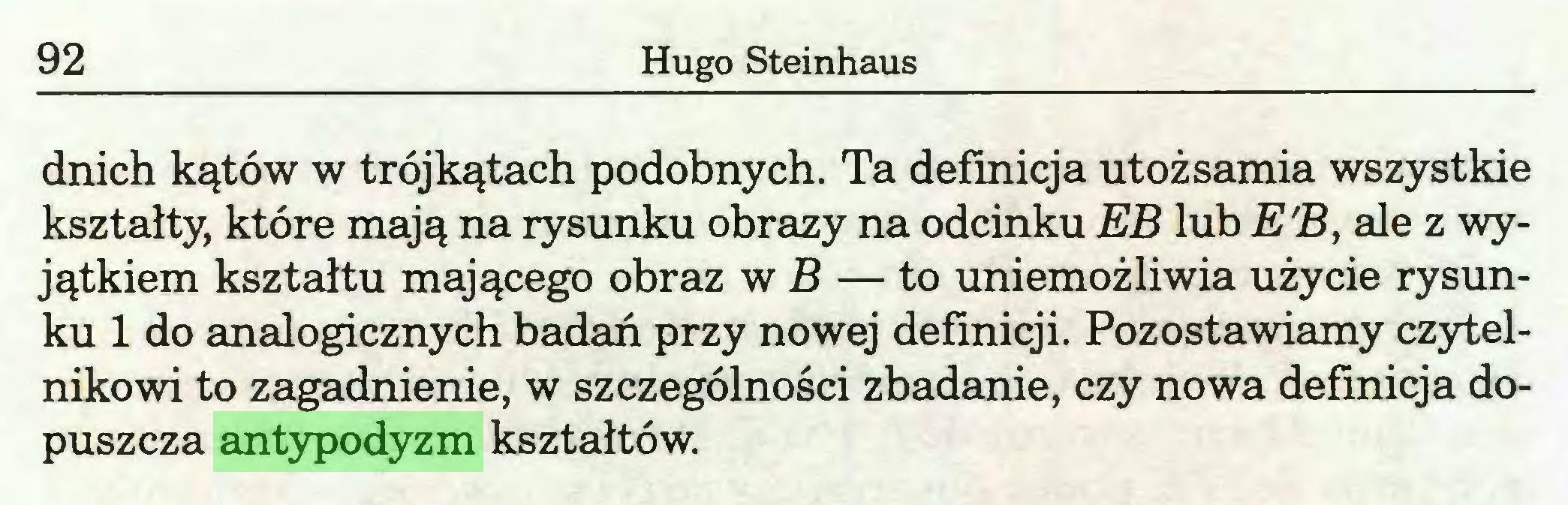 (...) 92 Hugo Steinhaus dnich kątów w trójkątach podobnych. Ta definicja utożsamia wszystkie kształty, które mają na rysunku obrazy na odcinku EB lub E'B, ale z wyjątkiem kształtu mającego obraz w B — to uniemożliwia użycie rysunku 1 do analogicznych badań przy nowej definicji. Pozostawiamy czytelnikowi to zagadnienie, w szczególności zbadanie, czy nowa definicja dopuszcza antypodyzm kształtów...