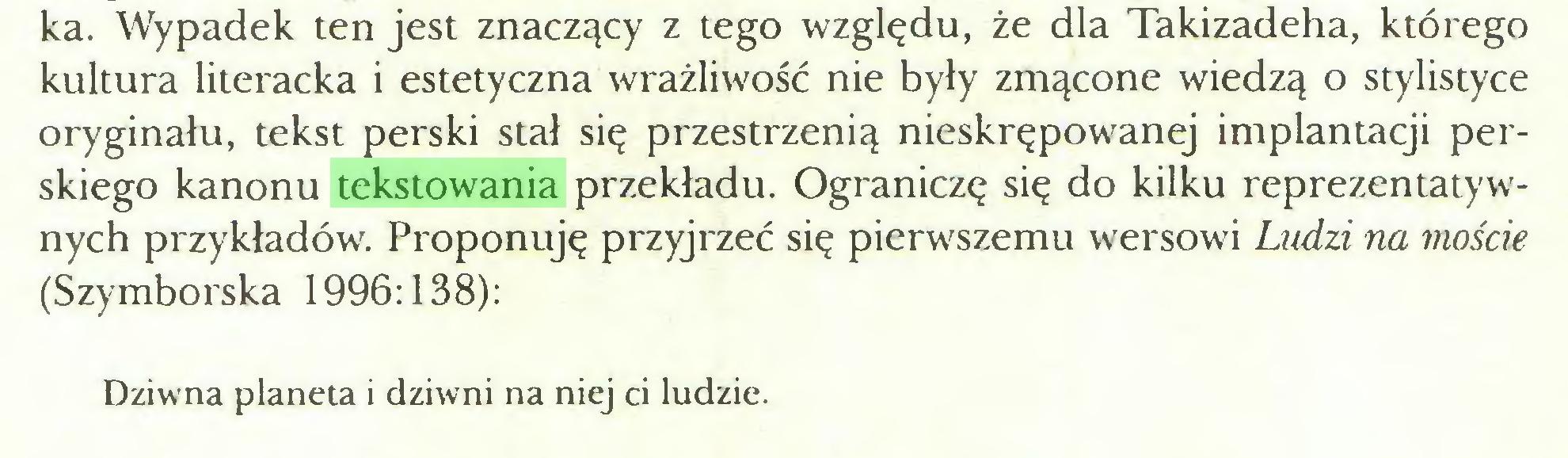 (...) ka. Wypadek ten jest znaczący z tego względu, że dla Takizadeha, którego kultura literacka i estetyczna wrażliwość nie były zmącone wiedzą o stylistyce oryginału, tekst perski stał się przestrzenią nieskrępowanej implantacji perskiego kanonu tekstowania przekładu. Ograniczę się do kilku reprezentatywnych przykładów. Proponuję przyjrzeć się pierwszemu wersowi Ludzi na moście (Szymborska 1996:138): Dziwna planeta i dziwni na niej ci ludzie...