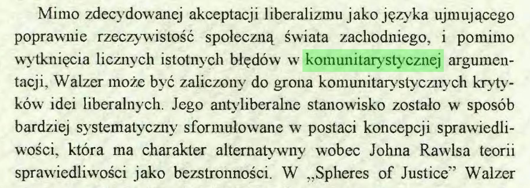"""(...) Mimo zdecydowanej akceptacji liberalizmu jako języka ujmującego poprawnie rzeczywistość społeczną świata zachodniego, i pomimo wytknięcia licznych istotnych błędów w komunitarystycznej argumentacji, Walzer może być zaliczony do grona komunitarystycznych krytyków idei liberalnych. Jego antyliberalne stanowisko zostało w sposób bardziej systematyczny sformułowane w postaci koncepcji sprawiedliwości, która ma charakter alternatywny wobec Johna Rawlsa teorii sprawiedliwości jako bezstronności. W """"Spheres of Justice"""" Walzer..."""