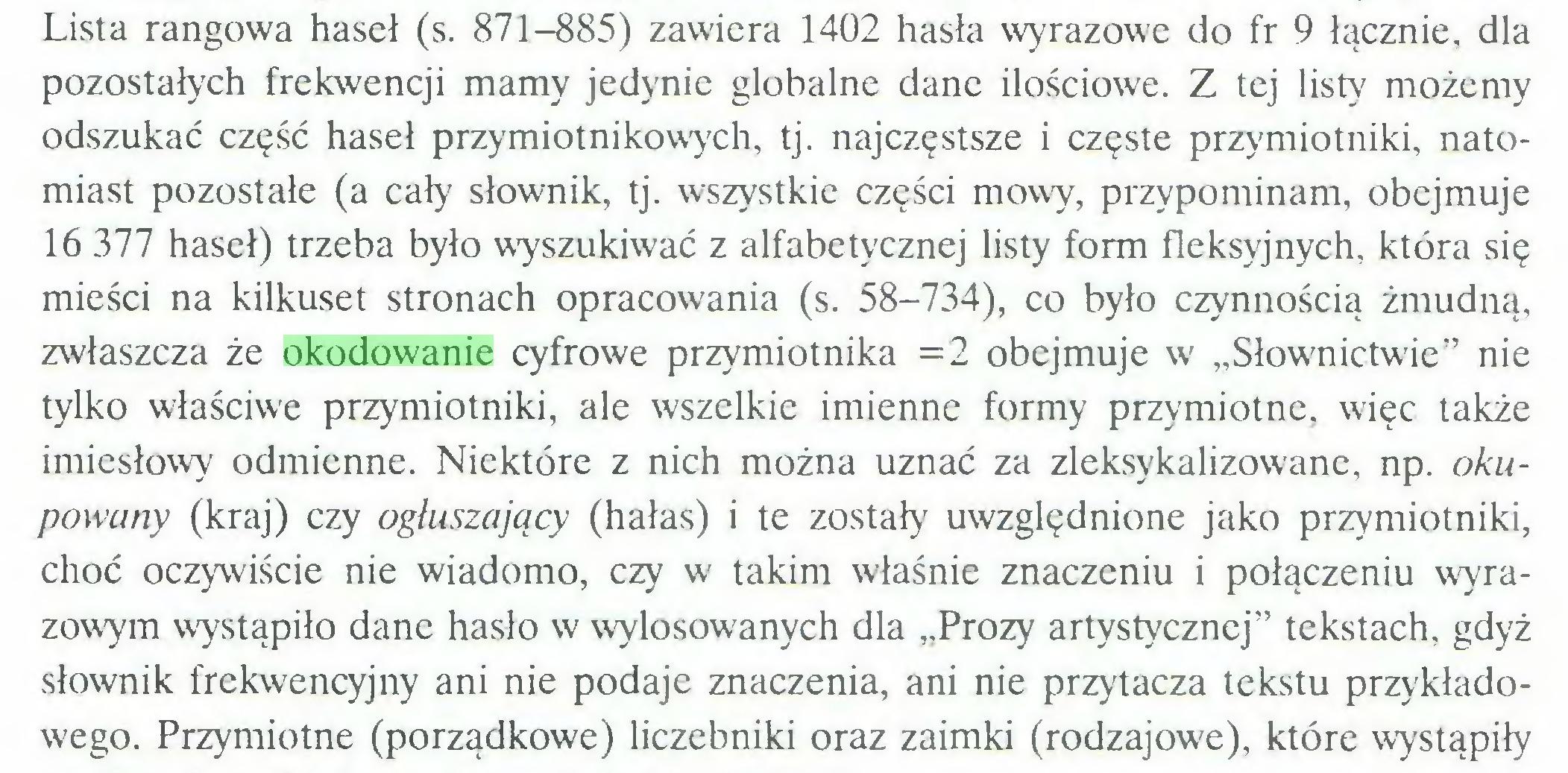 """(...) Lista rangowa haseł (s. 871-885) zawiera 1402 hasła wyrazowe do fr 9 łącznie, dla pozostałych frekwencji mamy jedynie globalne dane ilościowe. Z tej listy możemy odszukać część haseł przymiotnikowych, tj. najczęstsze i częste przymiotniki, natomiast pozostałe (a cały słownik, tj. wszystkie części mowy, przypominam, obejmuje 16 377 haseł) trzeba było wyszukiwać z alfabetycznej listy form fleksyjnych, która się mieści na kilkuset stronach opracowania (s. 58-734), co było czynnością żmudną, zwłaszcza że okodowanie cyfrowe przymiotnika =2 obejmuje w """"Słownictwie"""" nie tylko właściwe przymiotniki, ale wszelkie imienne formy przymiotne, więc także imiesłowy odmienne. Niektóre z nich można uznać za zleksykalizowane, np. okupowany (kraj) czy ogłuszający (hałas) i te zostały uwzględnione jako przymiotniki, choć oczywiście nie wiadomo, czy w takim właśnie znaczeniu i połączeniu wyrazowym wystąpiło dane hasło w wylosowanych dla """"Prozy artystycznej"""" tekstach, gdyż słownik frekwencyjny ani nie podaje znaczenia, ani nie przytacza tekstu przykładowego. Przymiotne (porządkowe) liczebniki oraz zaimki (rodzajowe), które wystąpiły..."""