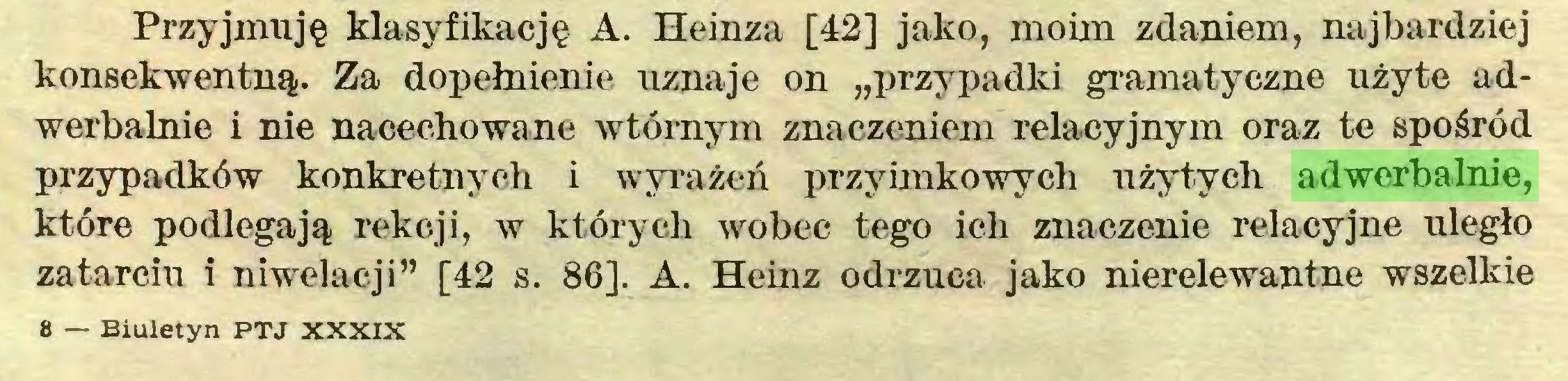 """(...) Przyjmuję klasyfikację A. Heinza [42] jako, moim zdaniem, najbardziej konsekwentną. Za dopełnienie uznaje on """"przypadki gramatyczne użyte adwerbalnie i nie nacechowane wtórnym znaczeniem relacyjnym oraz te spośród przypadków konkretnych i wyrażeń przyimkowych użytych adwerbalnie, które podlegają rekcji, w których wobec tego ich znaczenie relacyjne uległo zatarciu i niwelacji"""" [42 s. 86]. A. Heinz odrzuca jako nierelewantne wszelkie 8 — Biuletyn PTJ XXXIX..."""