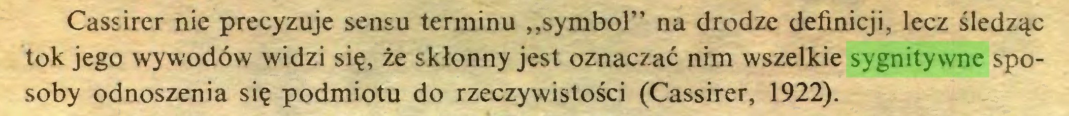 """(...) Cassirer nie precyzuje sensu terminu """"symbol"""" na drodze definicji, lecz śledząc tok jego wywodów widzi się, że skłonny jest oznaczać nim wszelkie sygnitywne sposoby odnoszenia się podmiotu do rzeczywistości (Cassirer, 1922)..."""