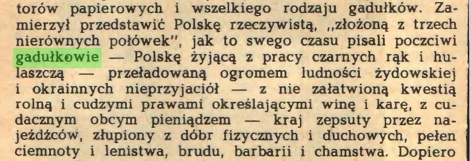 """(...) torów papierowych i wszelkiego rodzaju gadułków. Zamierzył przedstawić Polskę rzeczywistą, """"złożoną z trzech nierównych połówek"""", jak to swego czasu pisali poczciwi gadułkowie — Polskę żyjącą z pracy czarnych rąk i hulaszczą — przeładowaną ogromem ludności żydowskiej 1 okrainnych nieprzyjaciół — z nie załatwioną kwestią rolną i cudzymi prawami określającymi winę i karę, z cudacznym obcym pieniądzem — kraj zepsuty przez najeźdźców, złupiony z dóbr fizycznych i duchowych, pełen ciemnoty i lenistwa, brudu, barbarii i chamstwa. Dopiero..."""