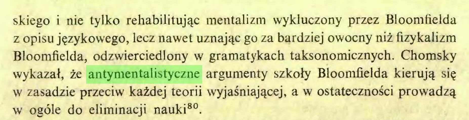 (...) skiego i nie tylko rehabilitując mentalizm wykluczony przez Bloomfielda z opisu językowego, lecz nawet uznając go za bardziej owocny niż fizykalizm Bloomfielda, odzwierciedlony w gramatykach taksonomicznych. Chomsky wykazał, że antymentalistyczne argumenty szkoły Bloomfielda kierują się w zasadzie przeciw każdej teorii wyjaśniającej, a w ostateczności prowadzą w ogóle do eliminacji nauki80...