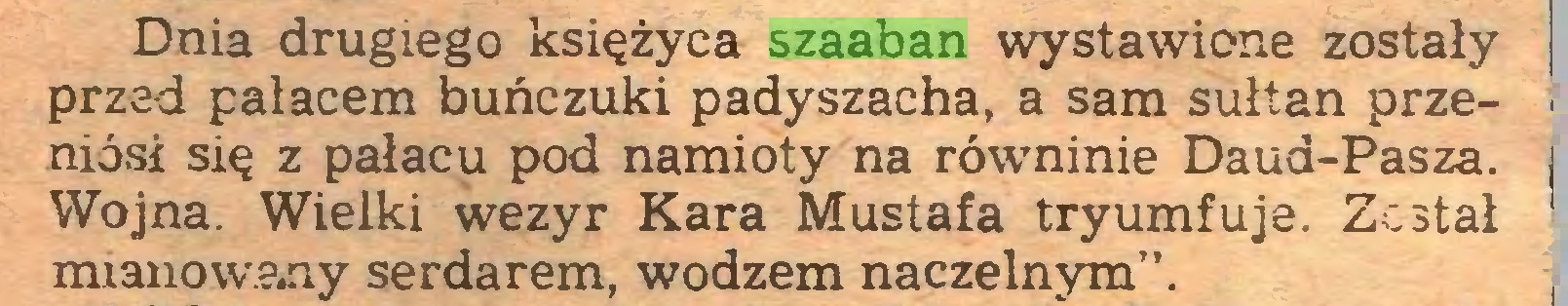 """(...) Dnia drugiego księżyca szaaban wystawione zostały przed pałacem buńczuki padyszacha, a sam sułtan przeniósł się z pałacu pod namioty na równinie Daud-Pasza. j Wojna. Wielki wezyr Kara Mustafa tryumfuje. Został mianowany serdarem, wodzem naczelnym""""..."""
