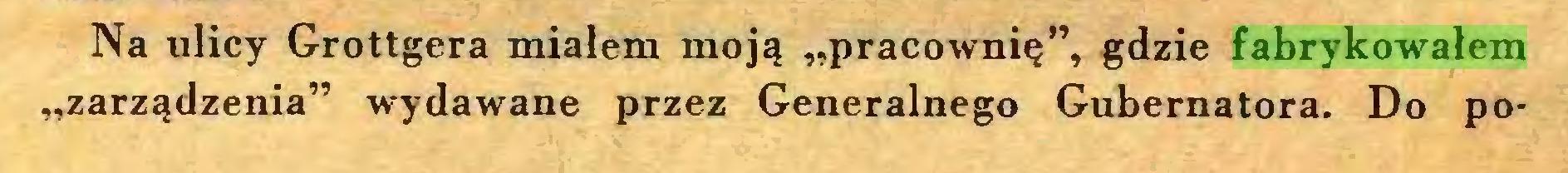 """(...) Na ulicy Grottgera miałem moją """"pracownię"""", gdzie fabrykowałem """"zarządzenia"""" wydawane przez Generalnego Gubernatora. Do po..."""