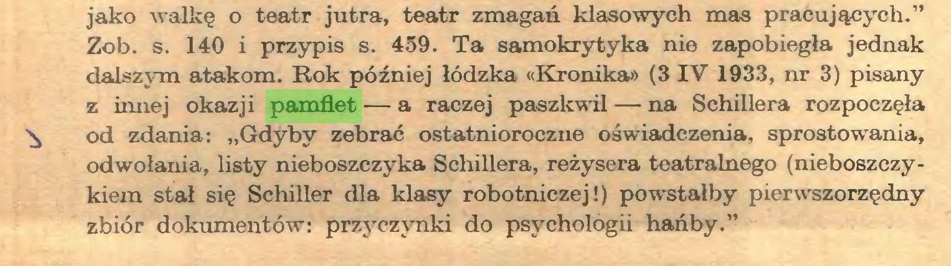 """(...) jako walkę o teatr jutra, teatr zmagań klasowych mas pracujących."""" Zob. s. 140 i przypis s. 459. Ta samokrytyka nie zapobiegła jednak dalszym atakom. Rok później łódzka «Kronika» (3 IV 1933, nr 3) pisany z innej okazji pamfłet — a raczej paszkwil — na Schillera rozpoczęła ^ od zdania: """"Gdyby zebrać ostatnioroczne oświadczenia, sprostowania, odwołania, listy nieboszczyka Schillera, reżysera teatralnego (nieboszczykiem stał się Schiller dla klasy robotniczej!) powstałby pierwszorzędny zbiór dokumentów: przyczynki do psychologii hańby.""""..."""