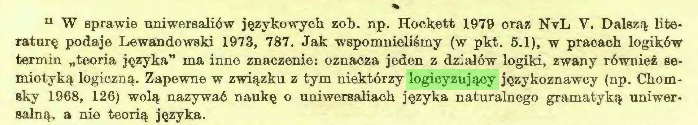 """(...) u W sprawie uniwersaliów językowych zob. np. Hockett 1979 oraz NvL V. Dalszą literaturę podaje Lewandowski 1973, 787. Jak wspomnieliśmy (w pkt. 5.1), w pracach logików termin """"teoria języka"""" ma inne znaczenie: oznacza jeden z działów logiki, zwany również semiotyką logiczną. Zapewne w związku z tym niektórzy logicyzujący językoznawcy (np. Chomsky 1968, 126) wolą nazywać naukę o uniwersaliach języka naturalnego gramatyką uniwersalną. a nie teorią języka..."""