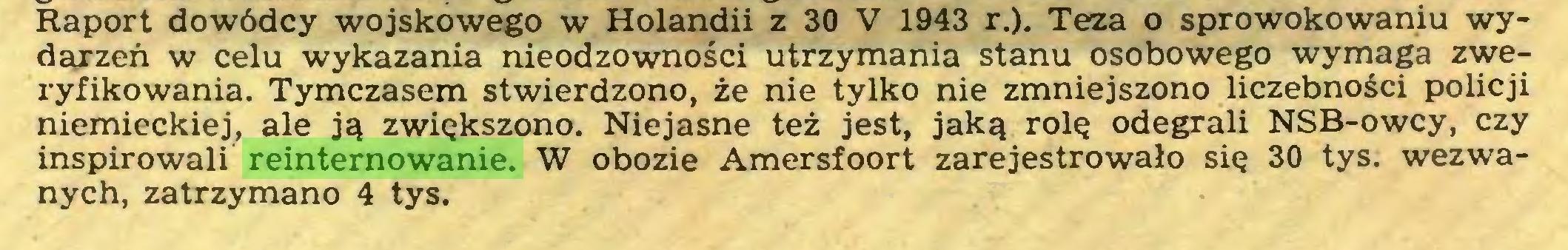 (...) Raport dowódcy wojskowego w Holandii z 30 V 1943 r.). Teza o sprowokowaniu wydarzeń w celu wykazania nieodzowności utrzymania stanu osobowego wymaga zweryfikowania. Tymczasem stwierdzono, że nie tylko nie zmniejszono liczebności policji niemieckiej, ale ją zwiększono. Niejasne też jest, jaką rolę odegrali NSB-owcy, czy inspirowali reinternowanie. W obozie Amersfoort zarejestrowało się 30 tys. wezwanych, zatrzymano 4 tys...