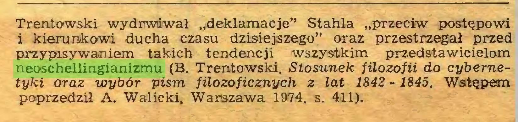 """(...) * iTrentowski wydrwiiwał """"deklamacje"""" Stahla """"przeciw postępowi i kierunkowi ducha czasu dzisiejszego"""" oraz przestrzegał przed przypisywaniem takich tendencji wszystkim przedstawicielom neoschellingianizmu (B. Trentowski, Stosunek filozofii do cybernetyki oraz wybór pism filozoficznych z lat 1842 - 1845. Wstępem poprzedził A. Walicki. Warszawa 1974. s. 411)..."""