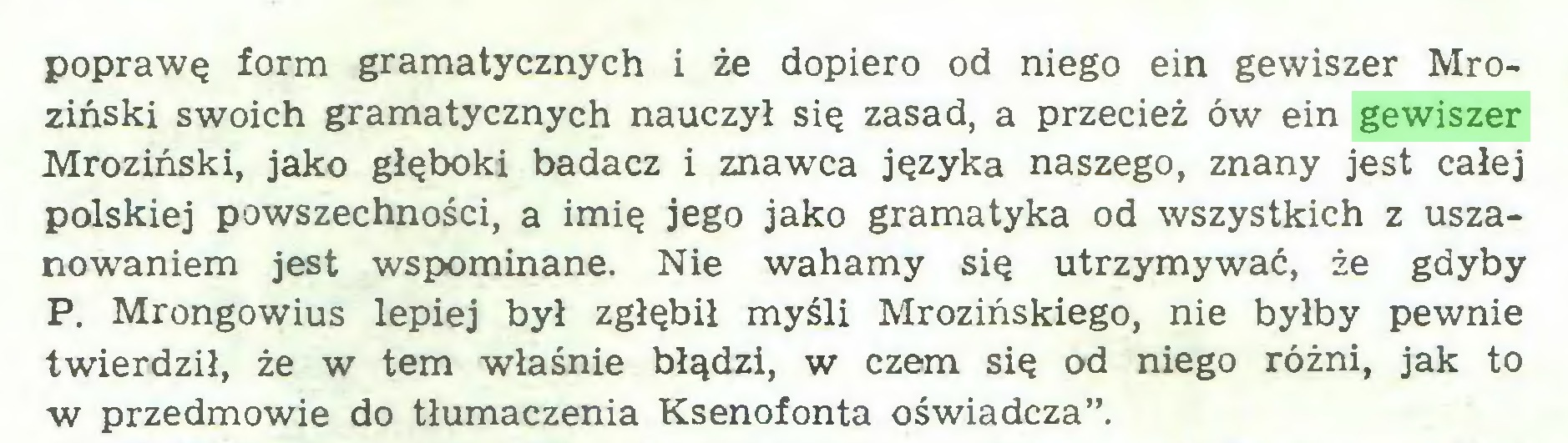 """(...) poprawę form gramatycznych i że dopiero od niego ein gewiszer Mroziński swoich gramatycznych nauczył się zasad, a przecież ów ein gewiszer Mroziński, jako głęboki badacz i znawca języka naszego, znany jest całej polskiej powszechności, a imię jego jako gramatyka od wszystkich z uszanowaniem jest wspominane. Nie wahamy się utrzymywać, że gdyby P. Mrongowius lepiej był zgłębił myśli Mrozińskiego, nie byłby pewnie twierdził, że w tern właśnie błądzi, w czem się od niego różni, jak to w przedmowie do tłumaczenia Ksenofonta oświadcza""""..."""
