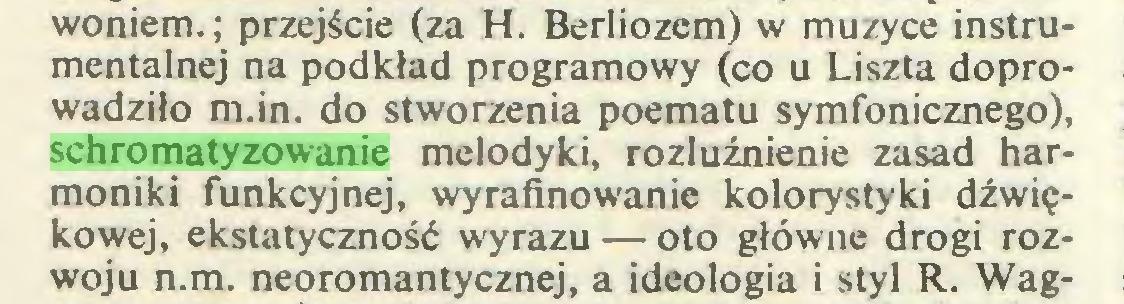 (...) woniem.; przejście (za H. Berliozem) w muzyce instrumentalnej na podkład programowy (co u Liszta doprowadziło m.in. do stworzenia poematu symfonicznego), schromatyzowanie melodyki, rozluźnienie zasad harmoniki funkcyjnej, wyrafinowanie kolorystyki dźwiękowej, ekstatyczność wyrazu — oto główne drogi rozwoju n.m. neoromantycznej, a ideologia i styl R. Wag...