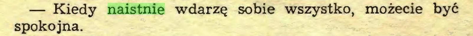 (...) — Kiedy naistnie wdarzę sobie wszystko, możecie być spokojna...