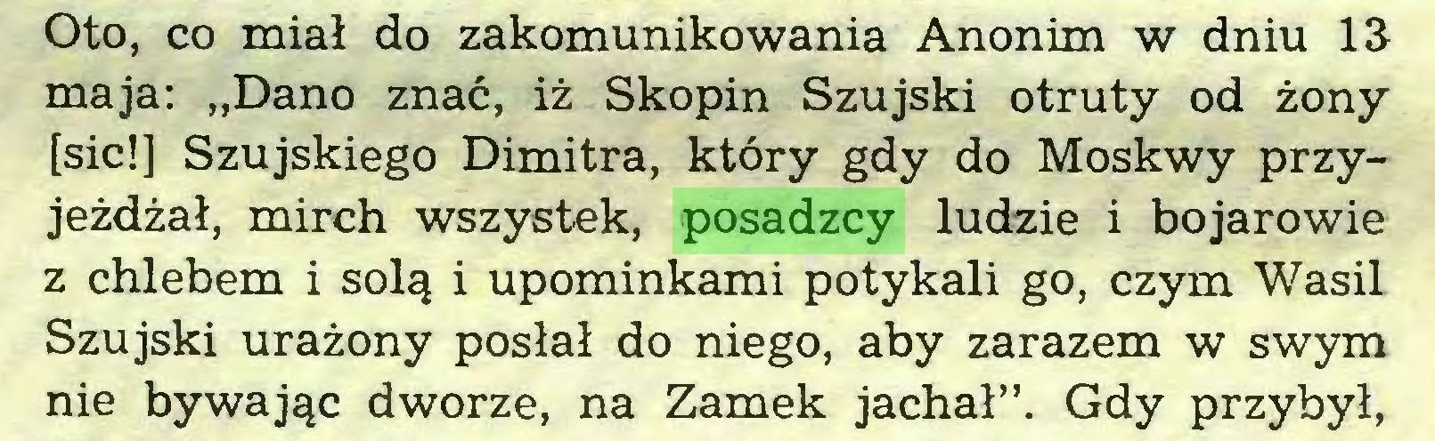 """(...) Oto, co miał do zakomunikowania Anonim w dniu 13 maja: """"Dano znać, iż Skopin Szujski otruty od żony [sic!] Szujskiego Dimitra, który gdy do Moskwy przyjeżdżał, mirch wszystek, posadzcy ludzie i bojarowie z chlebem i solą i upominkami potykali go, czym Wasil Szujski urażony posłał do niego, aby zarazem w swym nie bywając dworze, na Zamek jachał"""". Gdy przybył,..."""