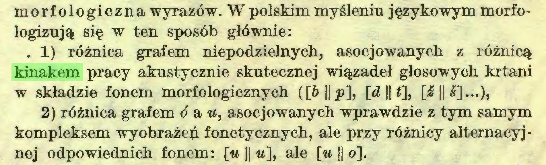 (...) morfologiczna wyrazów. W polskim myśleniu językowym morfologizują się w ten sposób głównie: . 1) różnica grafem niepodzielnych, asocjowanych z różnicą kinakem pracy akustycznie skutecznej wiązadeł głosowych krtani w składzie fonem morfologicznych ([¿>||p], [d || <], [£|| 2) różnica grafem o a u, asocjowanych wprawdzie z tym samym kompleksem wyobrażeń fonetycznych, ale przy różnicy altemacyjnej odpowiednich fonem: [u || «], ale [u || o]...