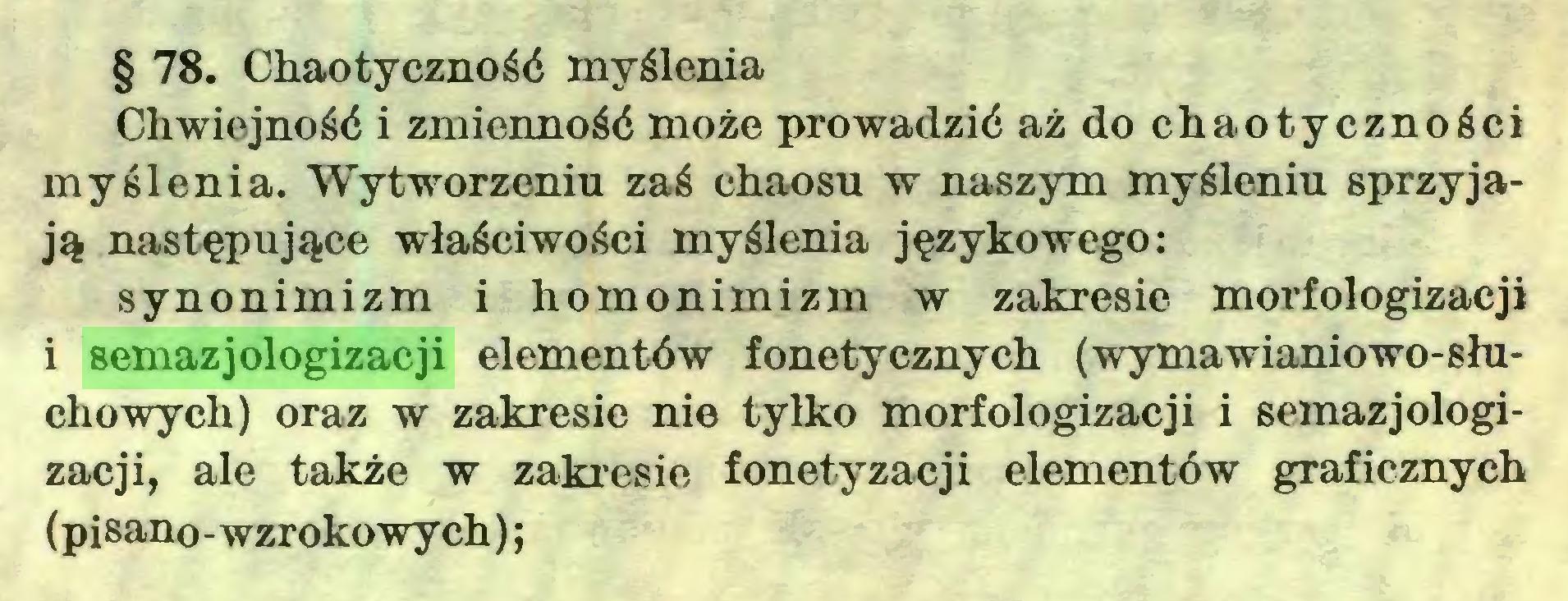 (...) § 78. Chaotyczność myślenia Chwiejność i zmienność może prowadzić aż do chaotyczności myślenia. Wytworzeniu zaś chaosu w naszym myśleniu sprzyjają następujące właściwości myślenia językowego: synonimizm i homonimizm w zakresie morfologizacji i semazjologizacji elementów fonetycznych (wymawianiowo-słuchowych) oraz w zakresie nie tylko morfologizacji i semazjologizacji, ale także w zakresie fonetyzacji elementów graficznych (pisano-wzrokowych) ;...