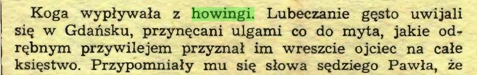 (...) Koga wypływała z howingi. Lubeczanie gęsto uwijali się w Gdańsku, przynęcani ulgami co do myta, jakie odrębnym przywilejem przyznał im wreszcie ojciec na całe księstwo. Przypomniały mu się słowa sędziego Pawła, że...