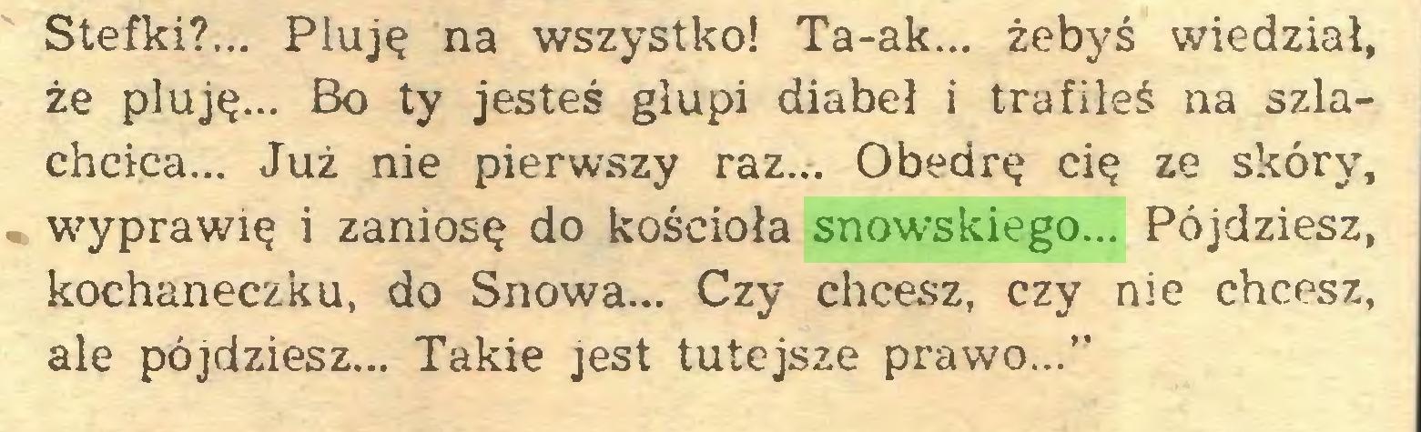 """(...) Stefki?... Pluję na wszystko! Ta-ak... żebyś wiedział, że pluję... Bo ty jesteś głupi diabeł i trafiłeś na szlachcica... Już nie pierwszy raz... Obedrę cię ze skóry, wyprawię i zaniosę do kościoła snowskiego... Pójdziesz, kochaneczku, do Snowa... Czy chcesz, czy nie chcesz, ale pójdziesz... Takie jest tutejsze prawo...""""..."""