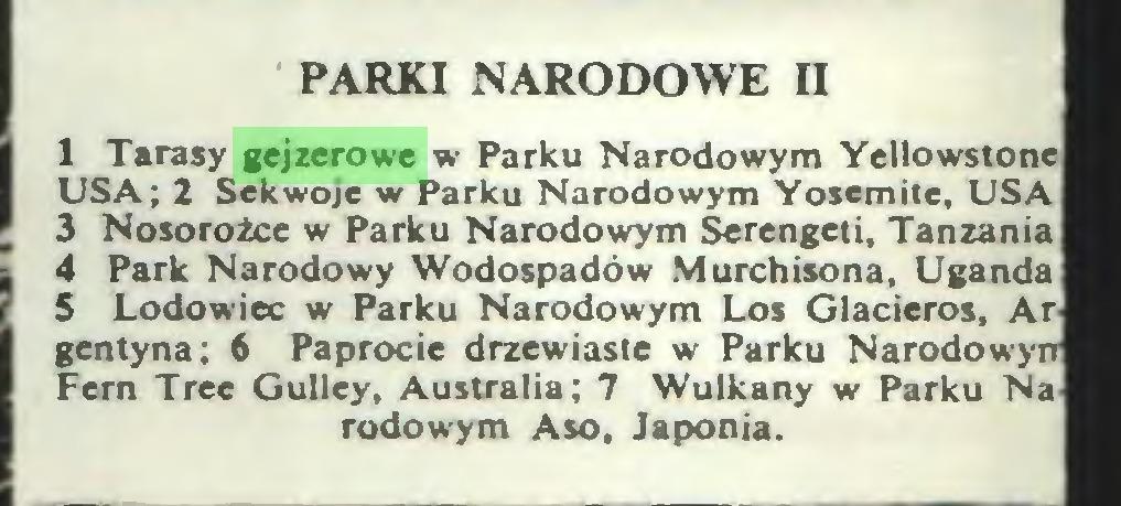 (...) PARKI NARODOWE II 1 Tarasy gejzerowe w Parku Narodowym Yellowstone USA; 2 Sekwoje w Parku Narodowym Yosemite, USA 3 Nosorożce w Parku Narodowym Serengeti, Tanzania 4 Park Narodowy Wodospadów Murchisona, Uganda 5 Lodowiec w Parku Narodowym Los Glacieros, ArJ gentyna; 6 Paprocie drzewiaste w Parku Narodowym Fem Tree Gulley, Australia; 7 Wulkany w Parku Na-I rodowym Aso, Japonia...
