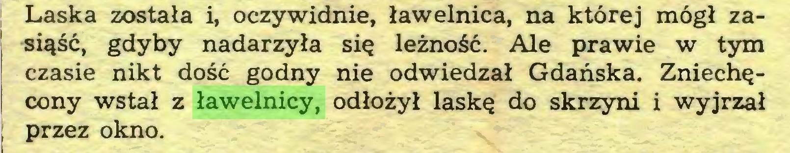 (...) Laska została i, oczywidnie, ławelnica, na której mógł zasiąść, gdyby nadarzyła się leżność. Ale prawie w tym czasie nikt dość godny nie odwiedzał Gdańska. Zniechęcony wstał z ławelnicy, odłożył laskę do skrzyni i wyjrzał przez okno...