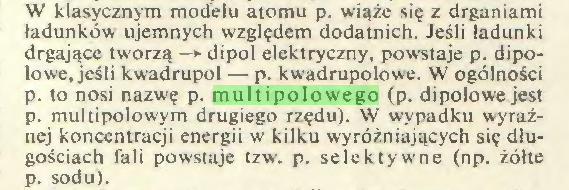 (...) W klasycznym modelu atomu p. wiąże się z drganiami ładunków ujemnych względem dodatnich. Jeśli ładunki drgające tworzą —»• dipol elektryczny, powstaje p. dipolowe, jeśli kwadrupol — p. kwadrupolowe. W ogólności p. to nosi nazwę p. multipolowego (p. dipolowe jest p. multipolowym drugiego rzędu). W wypadku wyraźnej koncentracji energii w kilku wyróżniających się długościach fali powstaje tzw. p. selektywne (np. żółte p. sodu)...