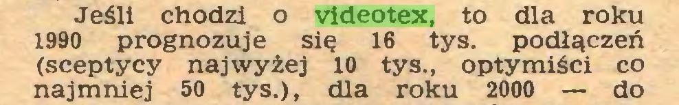 (...) Jeśli chodzi o videotex, to dla roku 1990 prognozuje się 16 tys. podłączeń (sceptycy najwyżej 10 tys., optymiści co najmniej 50 tys.), dla roku 2000 — do...