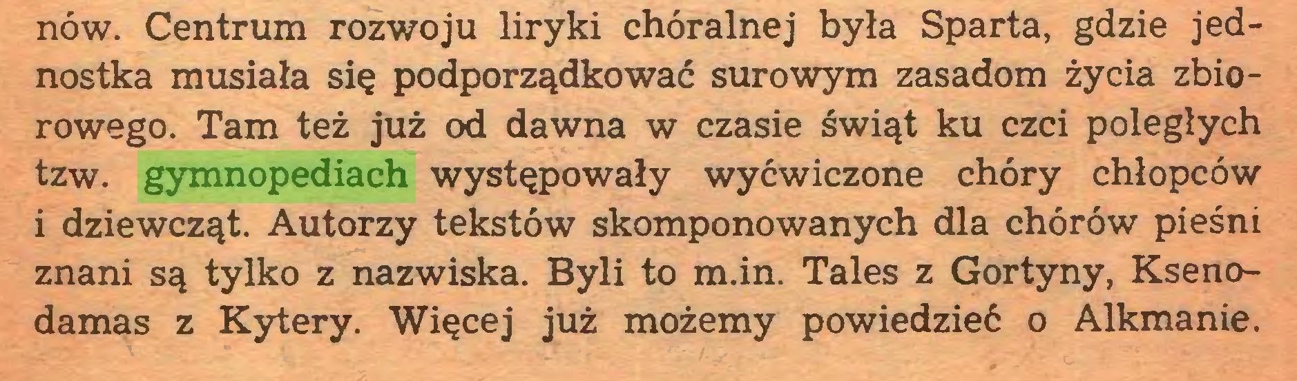 (...) nów. Centrum rozwoju liryki chóralnej była Sparta, gdzie jednostka musiała się podporządkować surowym zasadom życia zbiorowego. Tam też już od dawna w czasie świąt ku czci poległych tzw. gymnopediach występowały wyćwiczone chóry chłopców i dziewcząt. Autorzy tekstów skomponowanych dla chórów pieśni znani są tylko z nazwiska. Byli to m.in. Tales z Gortyny, Ksenodamas z Kytery. Więcej już możemy powiedzieć o Alkmanie...