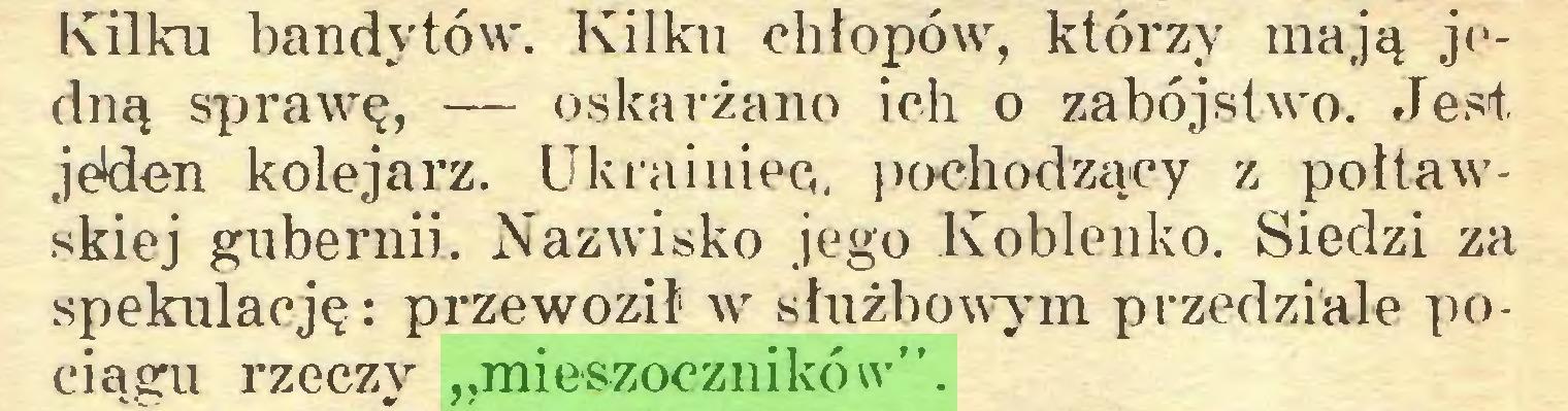 """(...) Kilku bandytów. Kilku chłopów, którzy mają jedną sprawę, — oskarżano ich o zabójstwo. Jest jeden kolejarz. Ukrainiec, pochodzący z połtawskiej gubernii. Nazwisko jego Koblenko. Siedzi za spekulację: przewoził w służbowym przedziale pociągu rzeczy """"mieszoczników""""..."""