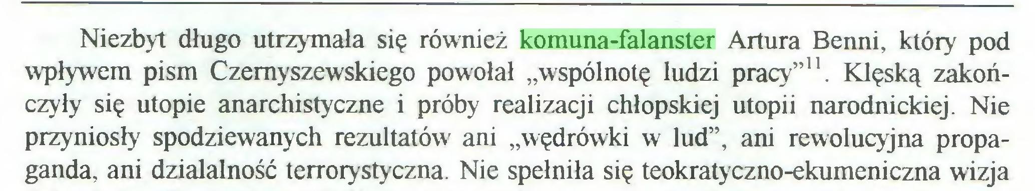"""(...) Niezbyt długo utrzymała się również komuna-falanster Artura Benni, który pod wpływem pism Czemyszewskiego powołał """"wspólnotę ludzi pracy""""11. Klęską zakończyły się utopie anarchistyczne i próby realizacji chłopskiej utopii narodnickiej. Nie przyniosły spodziewanych rezultatów ani """"wędrówki w lud"""", ani rewolucyjna propaganda, ani działalność terrorystyczna. Nie spełniła się teokratyczno-ekumeniczna wizja..."""