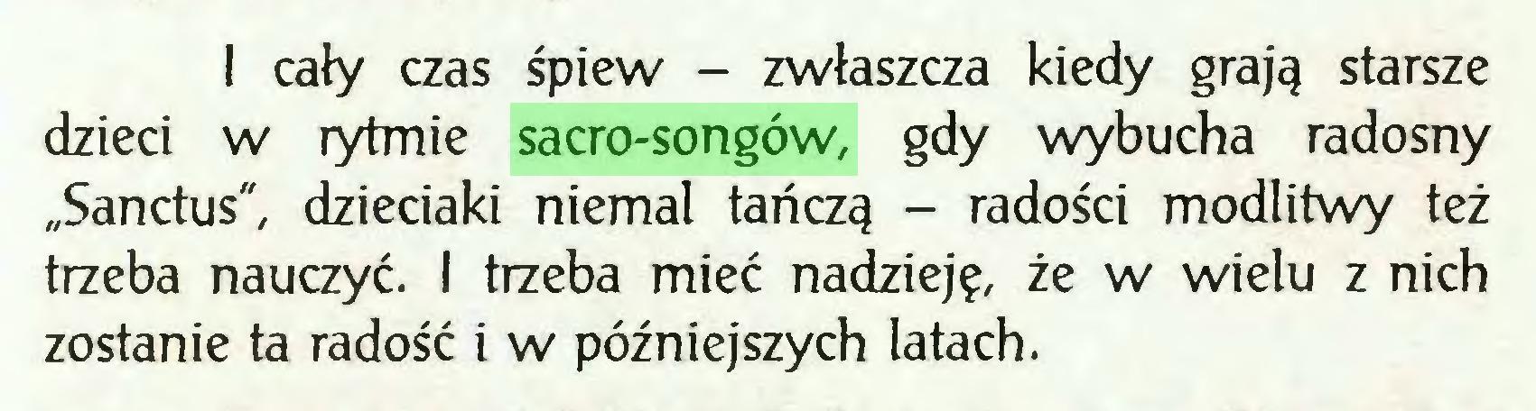 """(...) I cały czas śpiew - zwłaszcza kiedy grają starsze dzieci w rytmie sacro-songów, gdy wybucha radosny """"Sanctus"""", dzieciaki niemal tańczą - radości modlitwy też trzeba nauczyć. I trzeba mieć nadzieję, że w wielu z nich zostanie ta radość i w późniejszych latach..."""