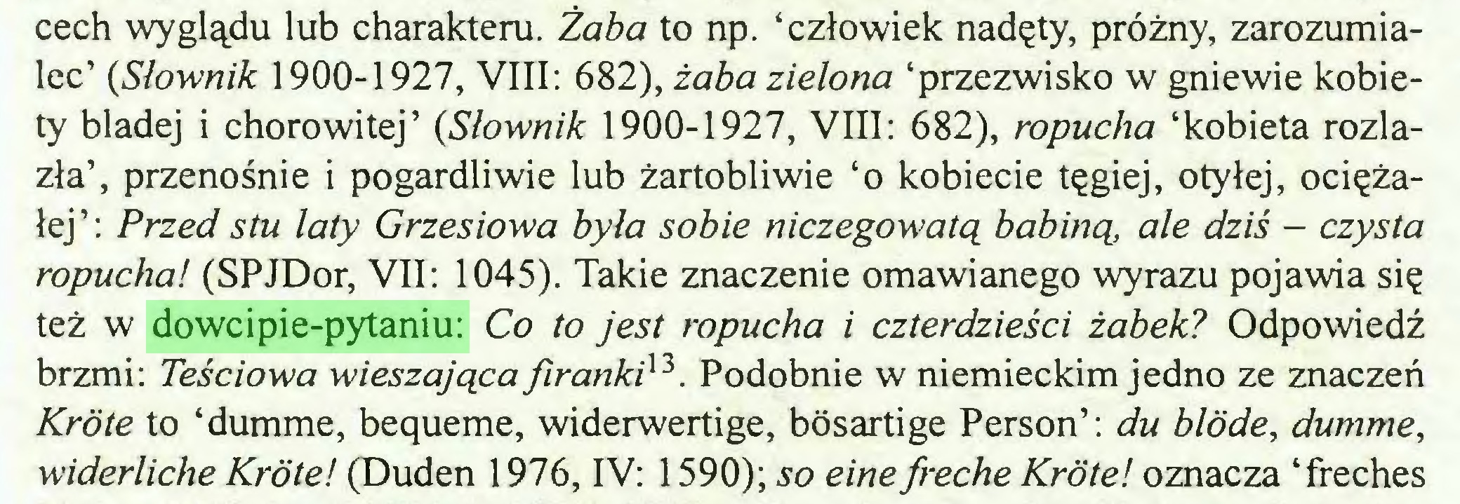 (...) cech wyglądu lub charakteru. Żaba to np. 'człowiek nadęty, próżny, zarozumialec' {Słownik 1900-1927, VIII: 682), żaba zielona 'przezwisko w gniewie kobiety bladej i chorowitej' {Słownik 1900-1927, VIII: 682), ropucha 'kobieta rozlazła', przenośnie i pogardliwie lub żartobliwie 'o kobiecie tęgiej, otyłej, ociężałej': Przed stu laty Grzesiowa była sobie niczegowatą babiną, ale dziś - czysta ropucha! (SPJDor, VII: 1045). Takie znaczenie omawianego wyrazu pojawia się też w dowcipie-pytaniu: Co to jest ropucha i czterdzieści żabek? Odpowiedź brzmi: Teściowa wieszająca firanki^. Podobnie w niemieckim jedno ze znaczeń Kröte to 'dumme, bequeme, widerwertige, bösartige Person': du blöde, dumme, widerliche Kröte! (Duden 1976, IV: 1590); so eine freche Kröte! oznacza 'freches...