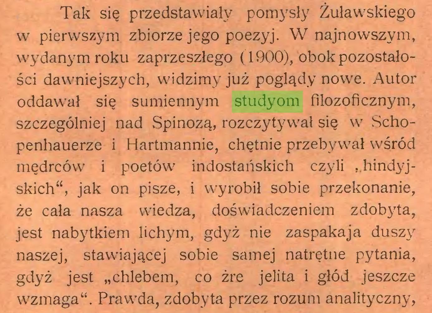 """(...) Tak się przedstawiały pomysły Żuławskiego w pierwszym zbiorze jego poezyj. W najnowszym, wydanym roku zaprzeszłego (1900), obok pozostałości dawniejszych, widzimy już poglądy nowe. Autor oddawał się sumiennym studyom filozoficznym, szczególniej nad Spinozą, rozczytywał się w .Schopenhauerze i Hartmannie, chętnie przebywał wśród mędrców i poetów indostańskich czyli """"hindyjskich"""", jak on pisze, i wyrobił sobie przekonanie, że cała nasza wiedza, doświadczeniem zdobyta, jest nabytkiem lichym, gdyż nie zaspakaja duszy naszej, stawiającej sobie samej natrętne pytania, gdyż jest """"chlebem, co żre jelita i głód jeszcze wzmaga"""". Prawda, zdobyta przez rozum analityczny,..."""